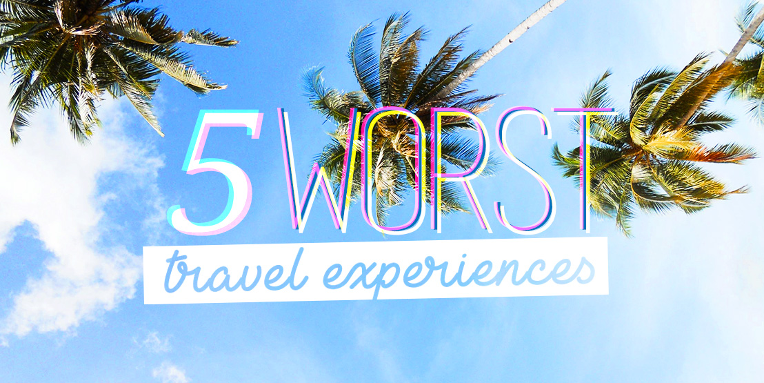 My 5 Worst Travel Experiences Ever!